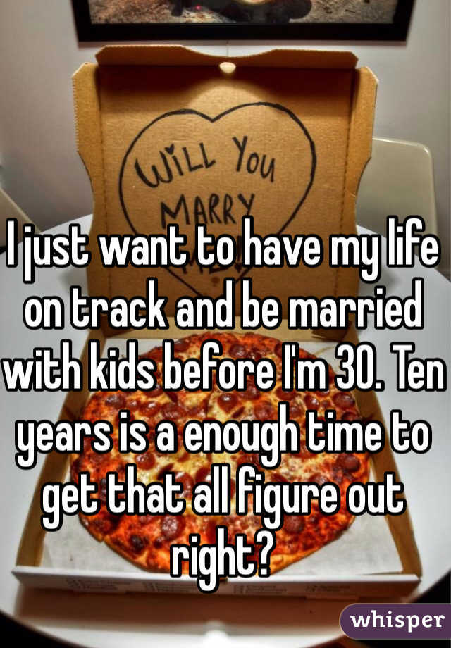 I just want to have my life on track and be married with kids before I'm 30. Ten years is a enough time to get that all figure out right?