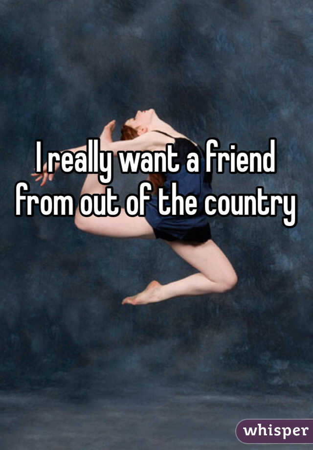 I really want a friend from out of the country