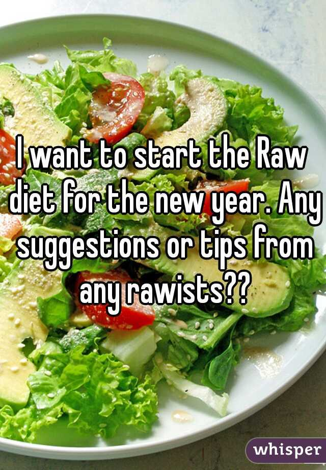 I want to start the Raw diet for the new year. Any suggestions or tips from any rawists??