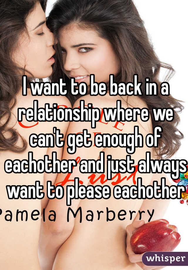I want to be back in a relationship where we can't get enough of eachother and just always want to please eachother