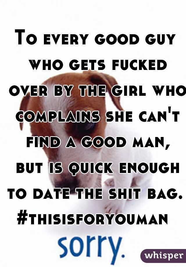 To every good guy who gets fucked over by the girl who complains she can't find a good man, but is quick enough to date the shit bag.   #thisisforyouman
