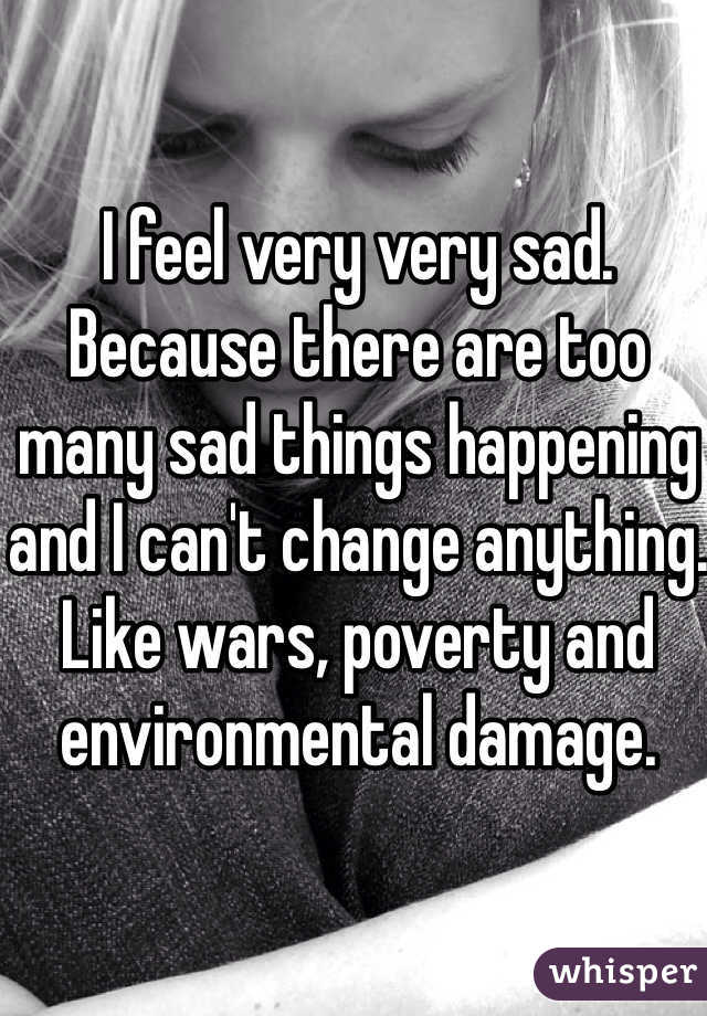 I feel very very sad. Because there are too many sad things happening and I can't change anything. Like wars, poverty and environmental damage.
