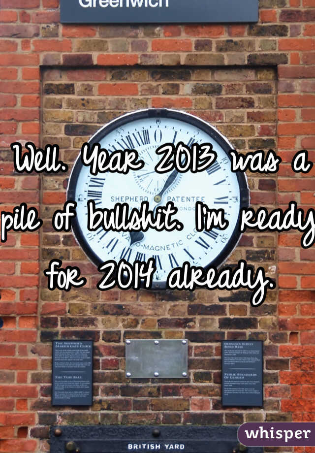 Well. Year 2013 was a pile of bullshit. I'm ready for 2014 already.