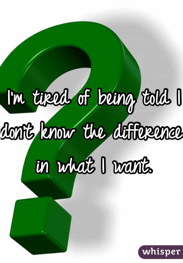 I'm tired of being told I don't know the difference in what I want.