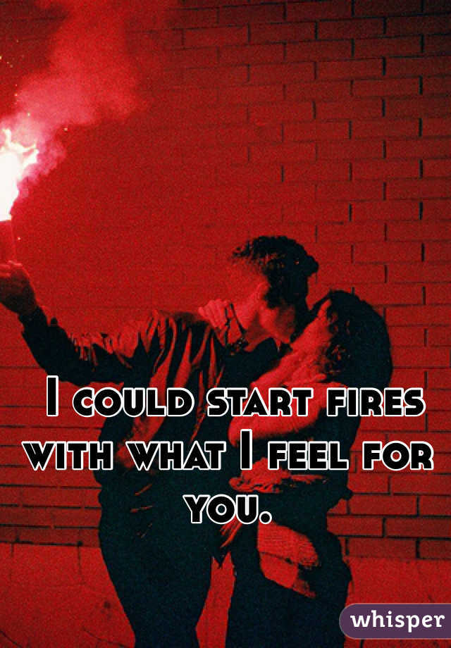 I could start fires with what I feel for you.