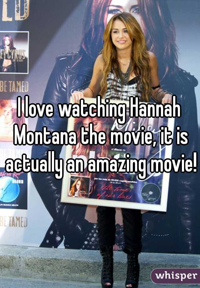 I love watching Hannah Montana the movie, it is actually an amazing movie!
