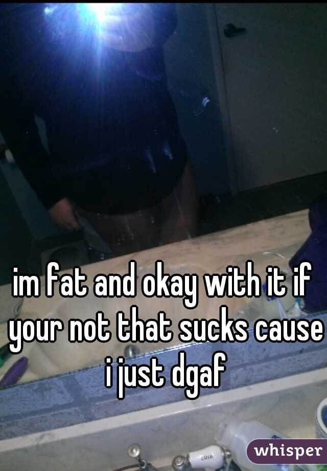 im fat and okay with it if your not that sucks cause i just dgaf