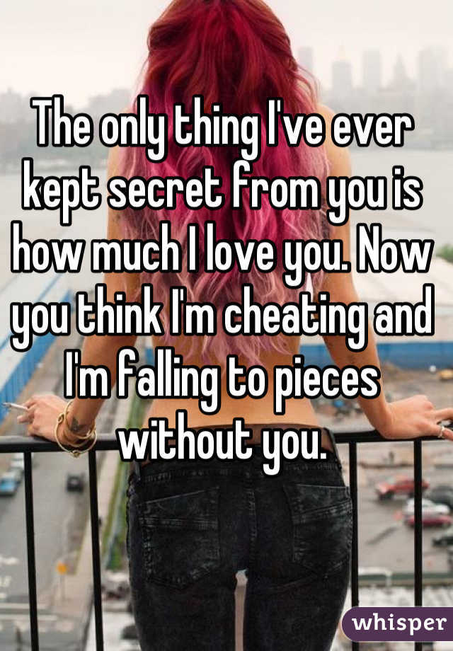 The only thing I've ever kept secret from you is how much I love you. Now you think I'm cheating and I'm falling to pieces without you.