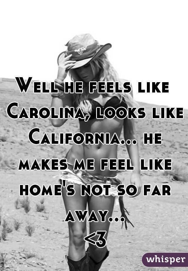 Well he feels like Carolina, looks like California... he makes me feel like home's not so far away... <3