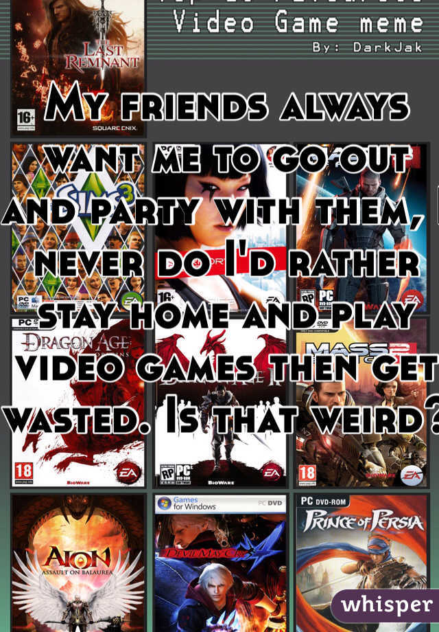 My friends always want me to go out and party with them, I never do I'd rather stay home and play video games then get wasted. Is that weird?