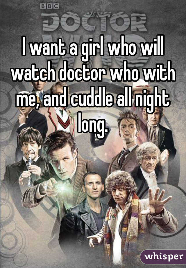 I want a girl who will watch doctor who with me, and cuddle all night long.