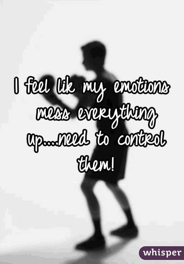 I feel lik my emotions mess everything up....need to control them!