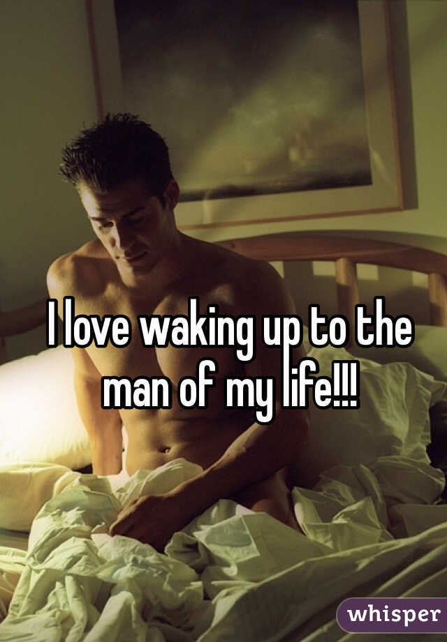 I love waking up to the man of my life!!!