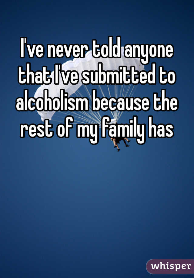 I've never told anyone that I've submitted to alcoholism because the rest of my family has