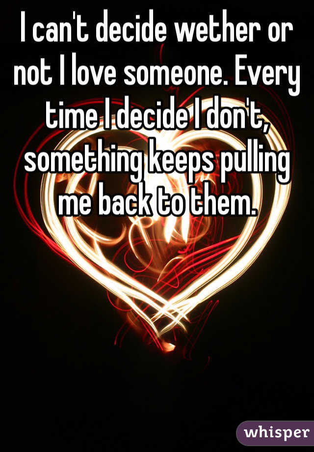 I can't decide wether or not I love someone. Every time I decide I don't, something keeps pulling me back to them.
