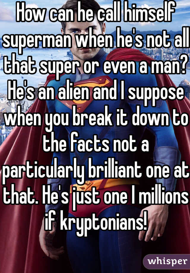 How can he call himself superman when he's not all that super or even a man? He's an alien and I suppose when you break it down to the facts not a particularly brilliant one at that. He's just one I millions if kryptonians!