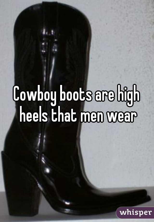 Cowboy boots are high heels that men wear