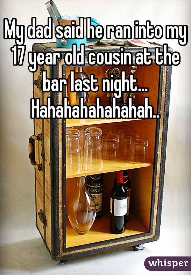 My dad said he ran into my 17 year old cousin at the bar last night... Hahahahahahahah..