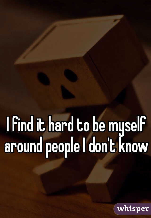 I find it hard to be myself around people I don't know