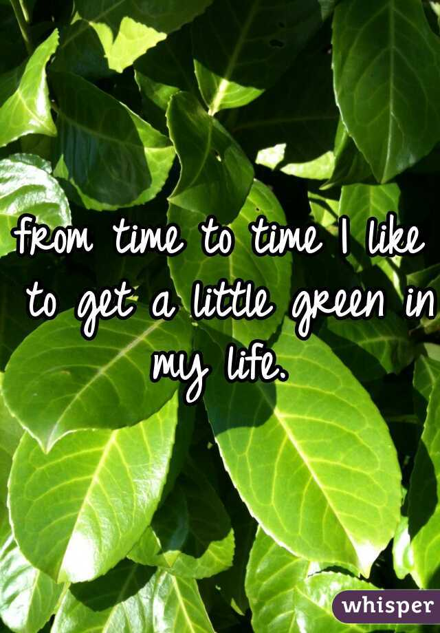 from time to time I like to get a little green in my life.