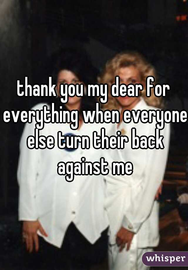 thank you my dear for everything when everyone else turn their back against me
