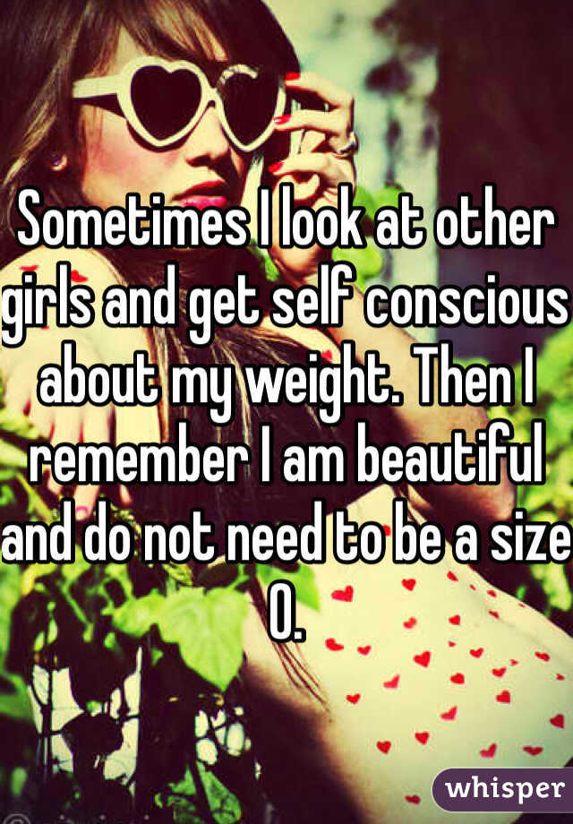 Sometimes I look at other girls and get self conscious about my weight. Then I remember I am beautiful and do not need to be a size 0.