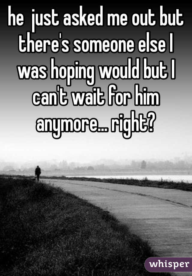 he  just asked me out but there's someone else I was hoping would but I can't wait for him anymore... right?