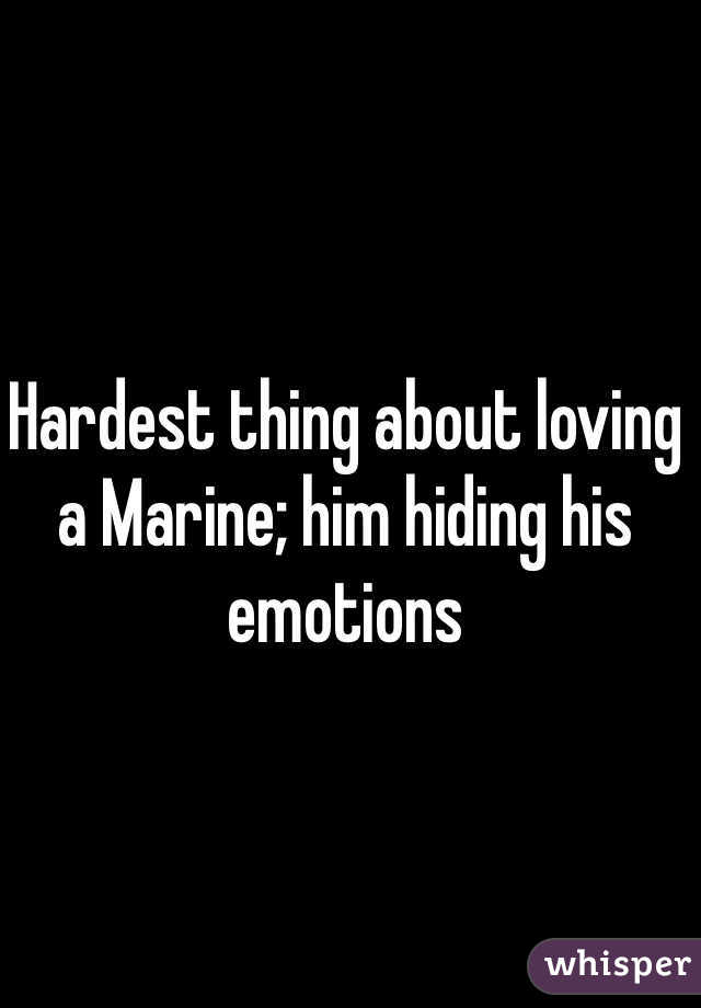 Hardest thing about loving a Marine; him hiding his emotions
