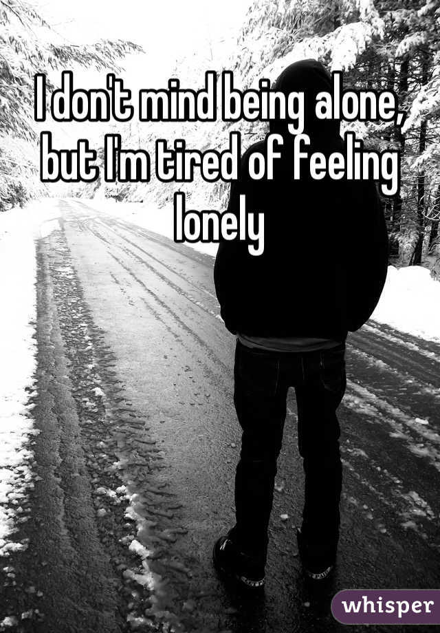 I don't mind being alone, but I'm tired of feeling lonely