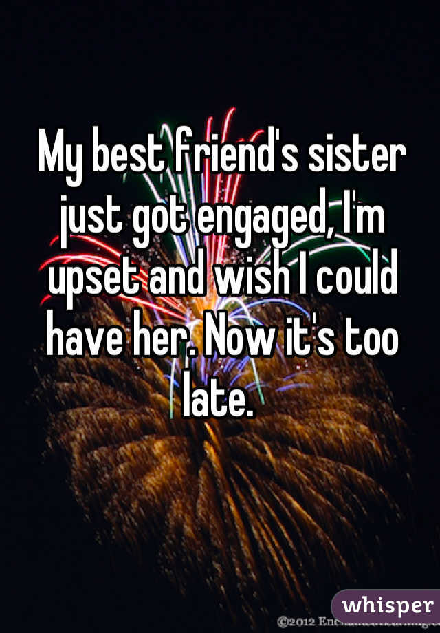 My best friend's sister just got engaged, I'm upset and wish I could have her. Now it's too late.