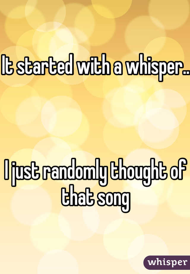 It started with a whisper..    I just randomly thought of that song