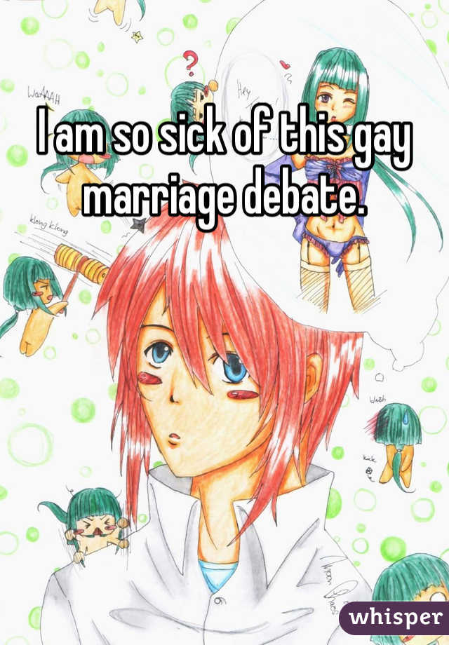 I am so sick of this gay marriage debate.