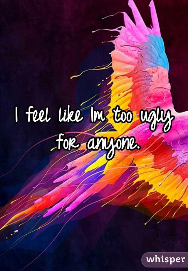 I feel like Im too ugly for anyone.