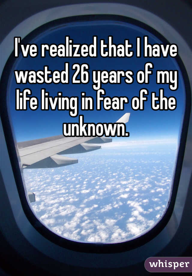 I've realized that I have wasted 26 years of my life living in fear of the unknown.