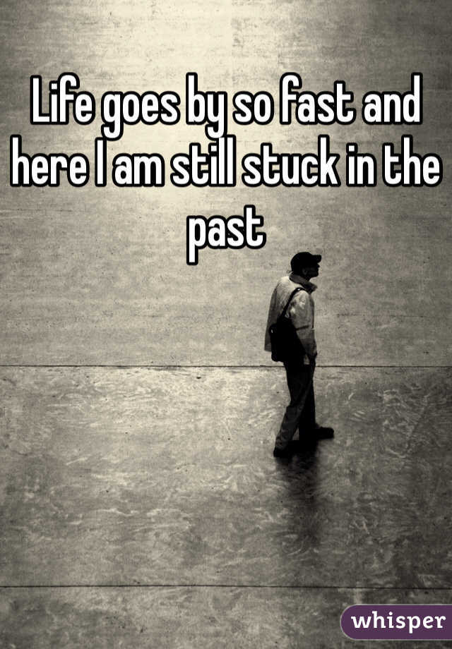 Life goes by so fast and here I am still stuck in the past