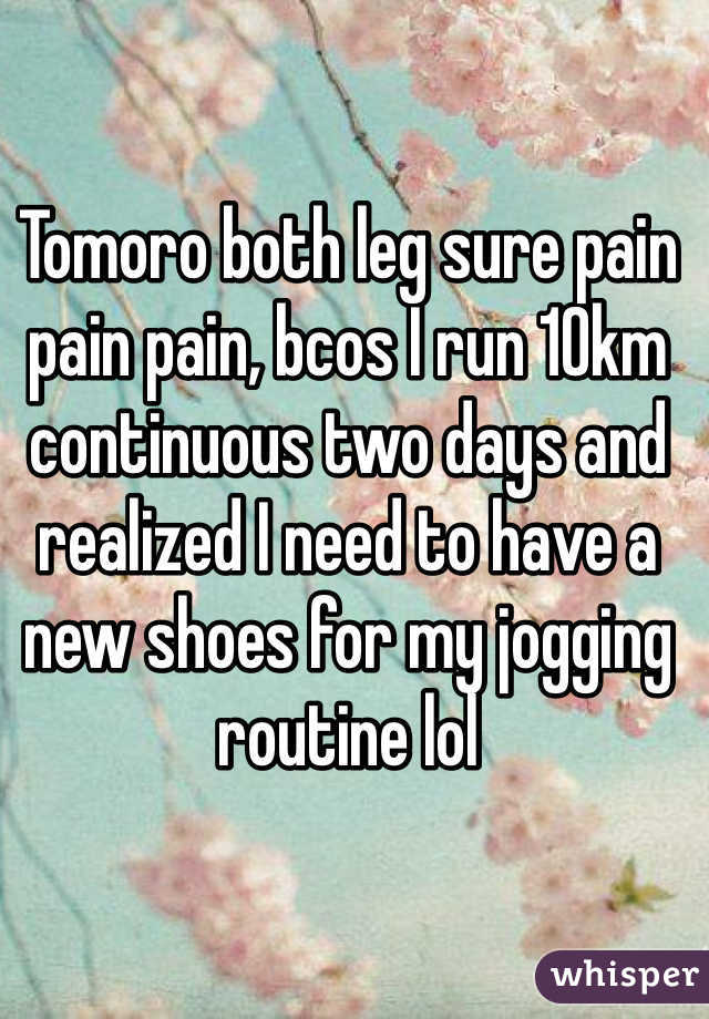 Tomoro both leg sure pain pain pain, bcos I run 10km continuous two days and realized I need to have a new shoes for my jogging routine lol