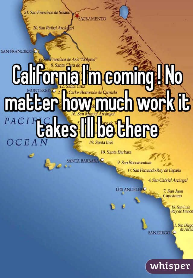 California I'm coming ! No matter how much work it takes I'll be there