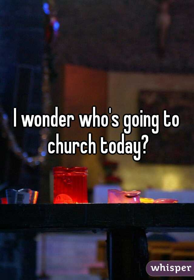 I wonder who's going to church today?