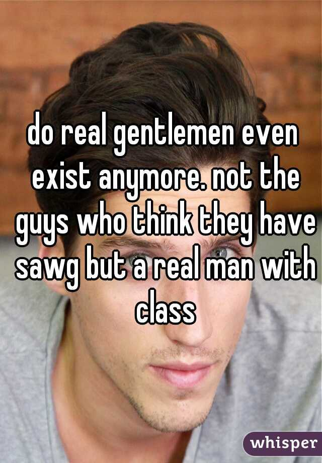 do real gentlemen even exist anymore. not the guys who think they have sawg but a real man with class