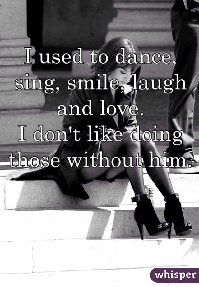 I used to dance, sing, smile, laugh and love.  I don't like doing those without him.