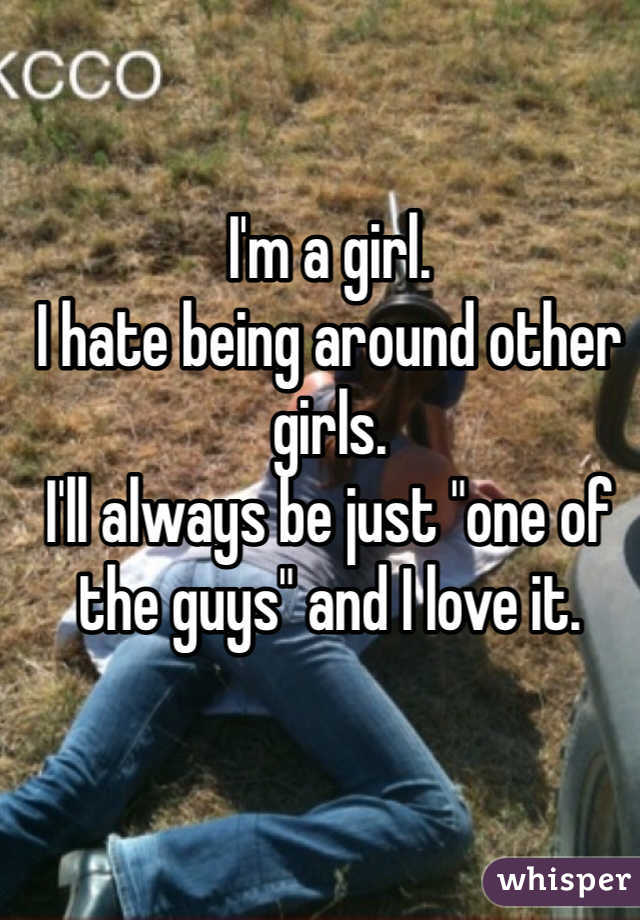 """I'm a girl. I hate being around other girls. I'll always be just """"one of the guys"""" and I love it."""