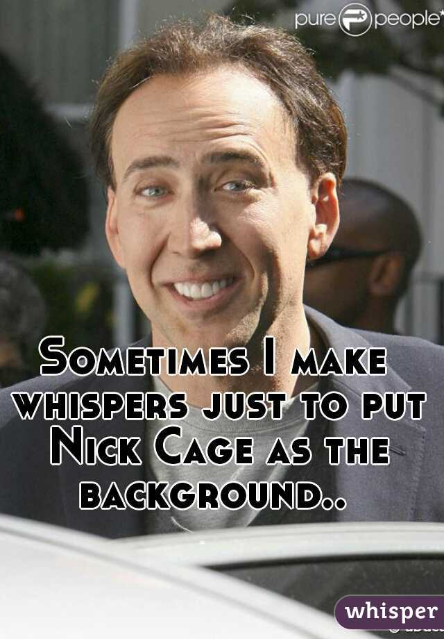 Sometimes I make whispers just to put Nick Cage as the background..