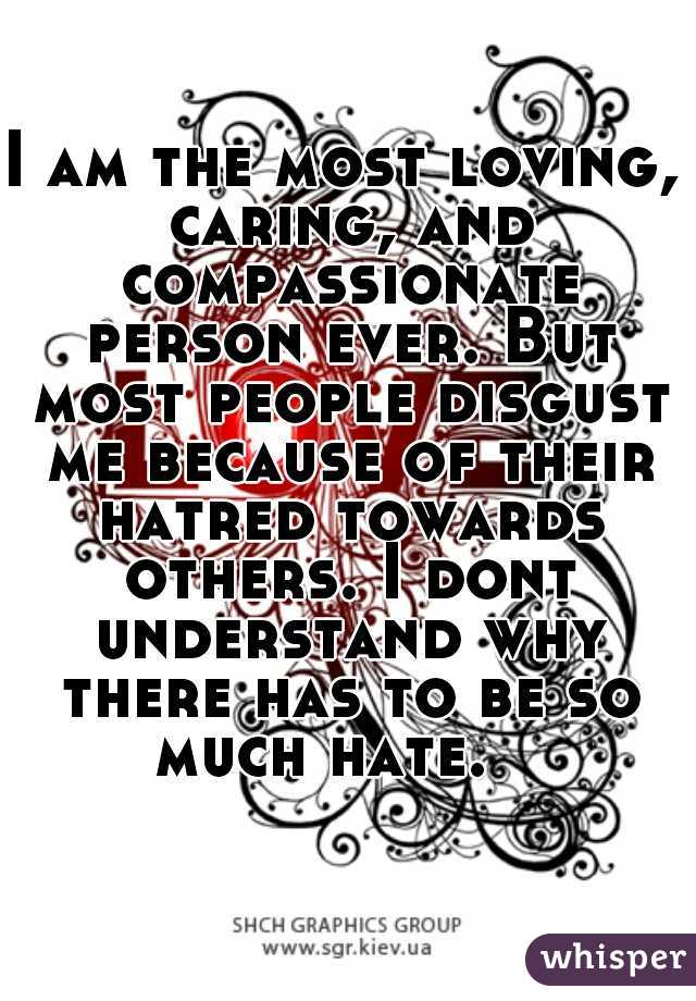 I am the most loving, caring, and compassionate person ever. But most people disgust me because of their hatred towards others. I dont understand why there has to be so much hate.