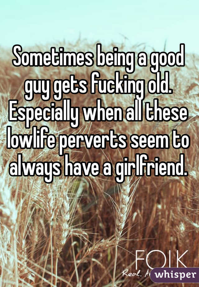 Sometimes being a good guy gets fucking old. Especially when all these lowlife perverts seem to always have a girlfriend.