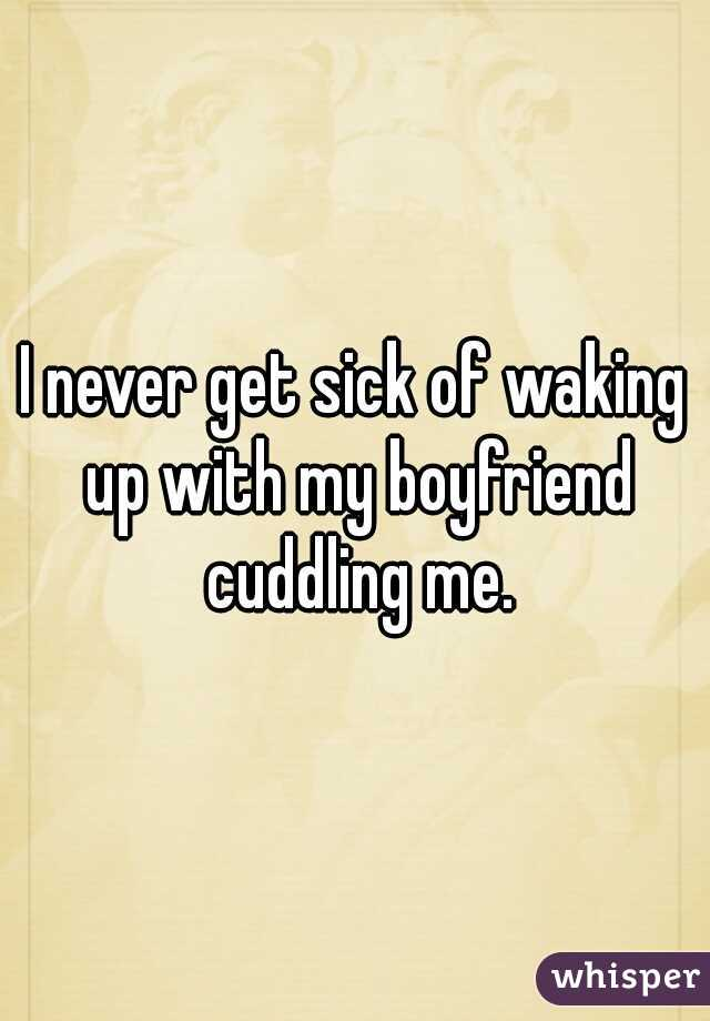 I never get sick of waking up with my boyfriend cuddling me.