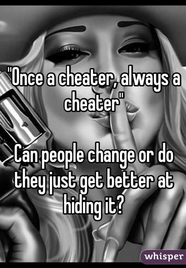 """Once a cheater, always a cheater""  Can people change or do they just get better at hiding it?"