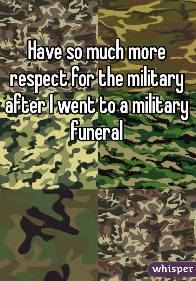 Have so much more respect for the military after I went to a military funeral