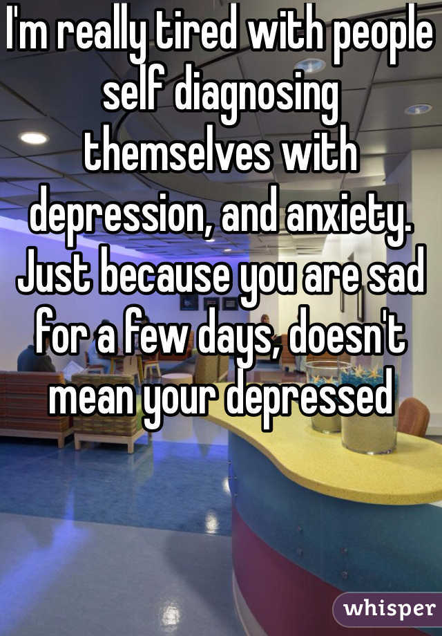 I'm really tired with people self diagnosing themselves with depression, and anxiety.  Just because you are sad for a few days, doesn't mean your depressed
