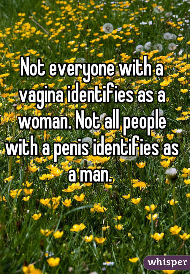 Not everyone with a vagina identifies as a woman. Not all people with a penis identifies as a man.