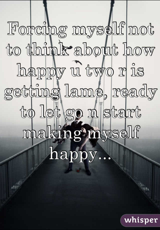 Forcing myself not to think about how happy u two r is getting lame, ready to let go n start making myself happy...